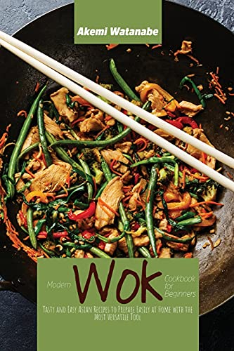Modern Wok Cookbook for Beginners: Tasty and Easy Asian Recipes to Prepare Easily at Home with the Most Versatile Tool