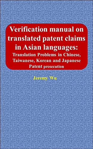Verification manual on translated patent claims in Asian languages: Translation Problems in Chinese, Taiwanese, Korean and Japanese Patent prosecution (English Edition)