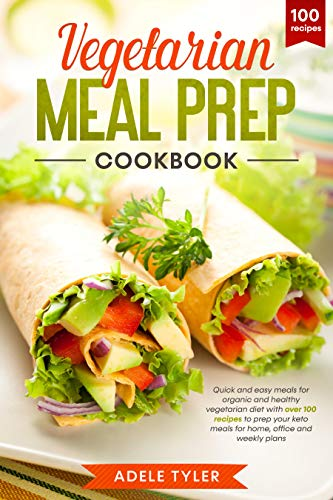 Vegetarian Meal Prep Cookbook: Quick And Easy Meals For Organic And Healthy Vegetarian Diet With Over 100 Recipes To Prep Your Keto Meals For Home, Office And Weekly Plans