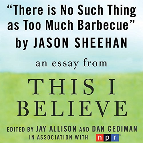 There Is No Such Thing as Too Much Barbecue     A 'This I Believe' Essay              By:                                                                                                                                 Jason Sheehan                               Narrated by:                                                                                                                                 Jason Sheehan                      Length: 3 mins     2 ratings     Overall 3.5