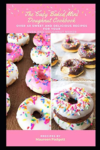 The Easy Baked Mini Doughnut Cookbook: Over 40 Sweet and Delicious Recipes for Your Oven and Doughnut Maker