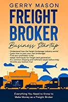 Freight Broker Business Startup: Everything You Need to Know to Make Money as Freight Broker