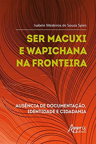 Ser Macuxi e Wapichana na Fronteira: Ausência de Documentação, Identidade e Cidadania (Portuguese Edition)