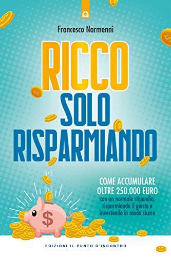 Ricco solo risparmiando: Come accumulare oltre 250.000 euro con un normale stipendio, risparmiando il giusto e investendo in modo sicuro