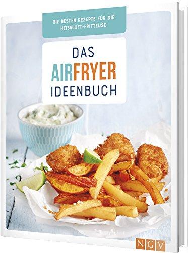 Das Airfryer-Ideenbuch: Die besten Rezepte für die Heißluft-Fritteuse