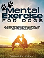 Mental Exercise For Dogs: The Ultimate and Complete Guide to Stimulate Your Dog's Brain and Unlock His Full Mental Potential By Funny & Creative Games to Play Together to Build a Healthy Strong Bond