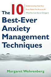 The 10 Best-Ever Anxiety Management Techniques: Understanding How Your Brain Makes You Anxious and What You Can Do to Change It by Margaret Wehrenberg