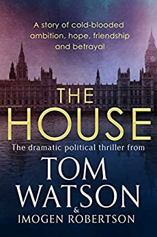 The House: The most utterly gripping, must-read political thriller of the twenty-first century by [Tom Watson, Imogen Robertson]