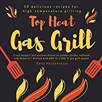 Top Heat Gas Grill - 50 delicious recipes for high-temperature grilling: From burgers and venison dishes to salmon steaks, halloumi and desserts Grilled with 800 °C/1500 °F gas grill power