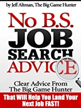 No B.S. Job Search Advice: Clear Advice from The Big Game Hunter That Will Help You Land Your Next Job FAST!