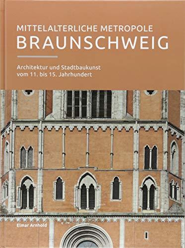 Mittelalterliche Metropole Braunschweig: Architektur und Stadtbaukunst vom 11. bis 15. Jahrhundert