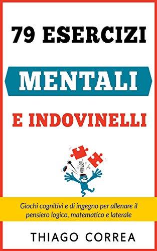 79 Esercizi mentali e indovinelli con risposta: Giochi cognitivi e di ingegno per allenare il pensiero logico, matematico e laterale