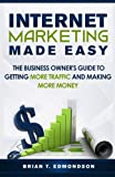 Internet Marketing Made Easy: The Business Owner s Guide to Getting More Traffic and Making More Money! (Volume 1)