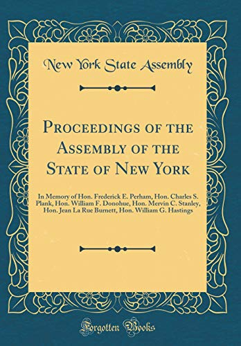 Proceedings of the Assembly of the State of New York: In Memory of Hon. Frederick E. Perham, Hon. Charles S. Plank, Hon. William F. Donohue, Hon. ... Hon. William G. Hastings (Classic Reprint)