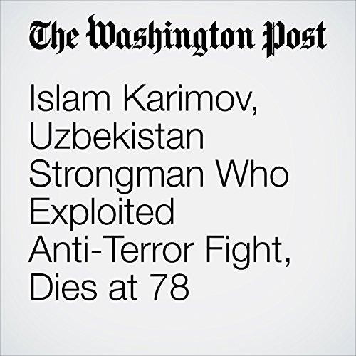 Islam Karimov, Uzbekistan Strongman Who Exploited Anti-Terror Fight, Dies at 78 audiobook cover art