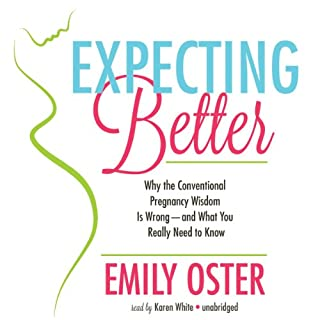 Expecting Better     Why Conventional Pregnancy Wisdom Is Wrong - and What You Really Need to Know              Written by:                                                                                                                                 Emily Oster                               Narrated by:                                                                                                                                 Karen White                      Length: 9 hrs and 6 mins     16 ratings     Overall 4.4
