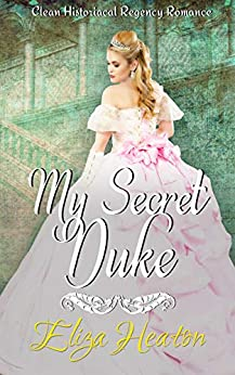 My Secret Duke: Clean Historical Regency Romance by [Eliza Heaton, His Everlasting Love Media]
