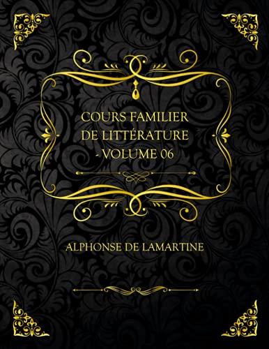 Cours Familier De Littérature - Volume 06: Edition Collector - Alphonse de Lamartine