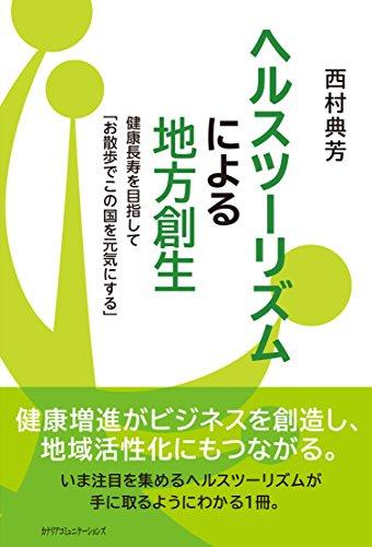 ヘルスツーリズムによる地方創生~健康長寿を目指して「お散歩でこの国を元気にする」~ - 西村 典芳