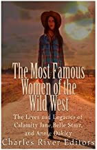 The Most Famous Women of the Wild West: The Lives and Legacies of Calamity Jane, Belle Starr, and Annie Oakley