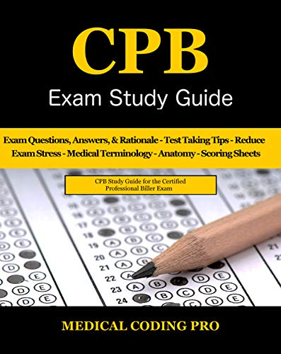 CPB Exam Study Guide - 2018 Edition: 200 Certified Professional Biller Exam Questions, Answers, and Rationale, Tips To Pass The Exam, Medical Terminology, ... To Reducing Exam Stress (English Edition)