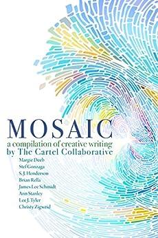 Mosaic: a Compilation of Creative Writing by [James Lee Schmidt, Stef Gonzaga, Margie Deeb, S. J. Henderson, Brian Rella, Ann Stanley, Lee J. Tyler, Christy Zigweid, Angie Mroczka]