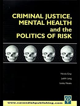 Criminal Justice, Mental Health and the Politics of Risk (Criminology S) by [Nicola S. Gray, Lesley Noaks, Judith M. Laing]