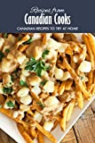 Recipes from Canadian Cooks: Canadian Recipes to Try at Home: Delicious Canadian Recipes that will Offer you a Taste of Canada Book