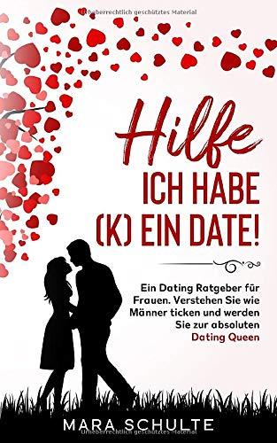Hilfe ich habe (k)ein Date!: Ein Dating Ratgeber für Frauen. Verstehen Sie wie Männer ticken und werden Sie zur absoluten Dating Queen.