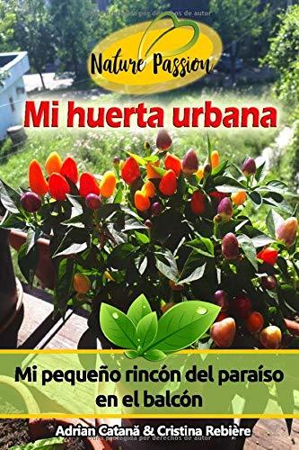 Mi huerta urbana: Mi pequeño rincón del paraíso en el balcón (Nature Passion)