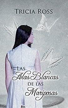 Las alas blancas de las mariposas (Spanish Edition) by [Tricia Ross]