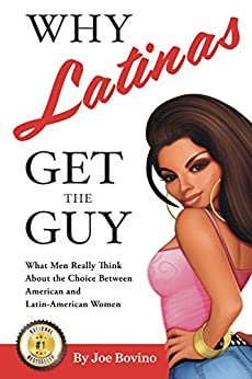 Why Latinas Get the Guy: What Men Really Think About the Choice Between American and Latin-American Women by [Joe Bovino, Carsten Mell]