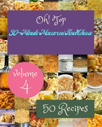 Oh! Top 50 30-Minute Macaroni And Cheese Recipes Volume 4: The 30-Minute Macaroni And Cheese Cookbook for All Things Sweet and Wonderful!