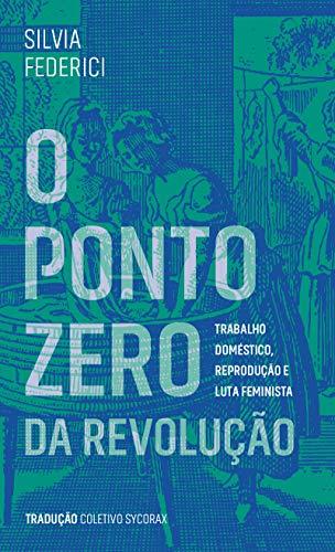 O Ponto Zero da Revolução: Trabalho Doméstico, Reprodução e Luta Feminista