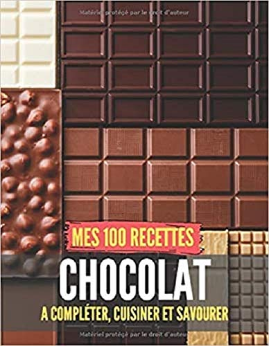 Mes 100 recettes chocolat - A compléter, cuisiner et savourer: Carnet, livre...
