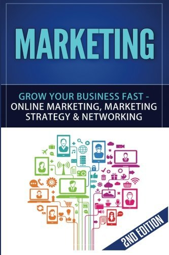 Marketing: Grow Your Business FAST - Online Marketing, Marketing Strategy & Networking (Network Marketing, Copywriting, Wordpress, Blogging, Direct Marketing, Adwords, MLM) (Volume 1)