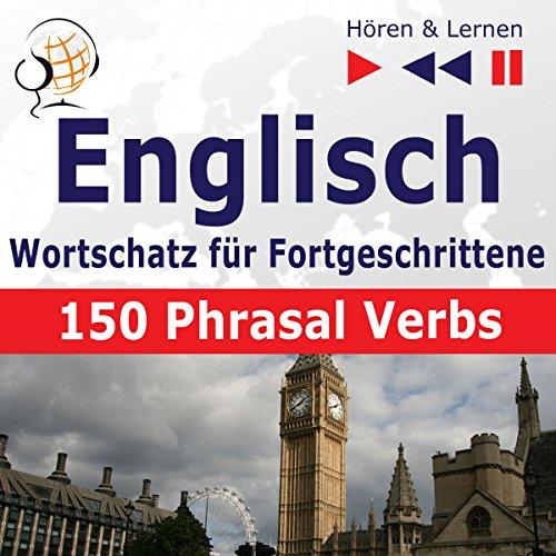Englisch Wortschatz für Fortgeschrittene - 150 Phrasal Verbs. Niveau B2-C1: Hören & Lernen
