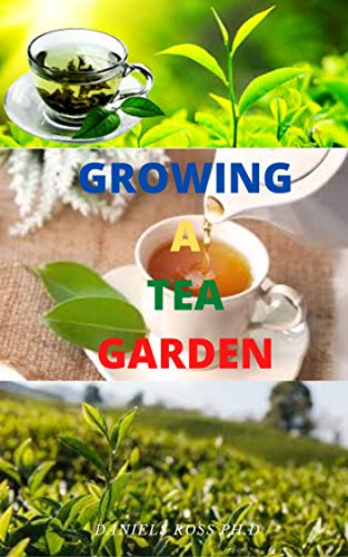 GROWING A TEA GARDEN: Gardener's Guide To Managing and Settling Up Your Tea...