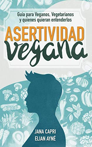 Asertividad vegana: Guía para veganos, vegetarianos y quienes quieran entenderlos