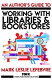 An Author's Guide to Working with Libraries and Bookstores (Stark Publishing Solutions Book 3)