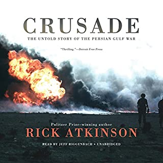 Crusade     The Untold Story of the Persian Gulf War              By:                                                                                                                                 Rick Atkinson                               Narrated by:                                                                                                                                 Jeff Riggenbach                      Length: 24 hrs and 31 mins     128 ratings     Overall 4.2