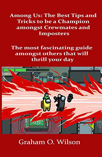 Among Us: The Best Tips and Tricks to Be a Champion amongst Crewmates and Imposters: The most fascinating guide amongst others that will thrill your day
