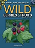 Wild Berries & Fruits Field Guide of Indiana, Kentucky and Ohio (Wild Berries & Fruits Identification Guides)