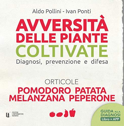 Avversità delle piante coltivate. Diagnosi, prevenzione e difesa. Orticole. Pomodoro, patata, melanzana, peperone. Con app