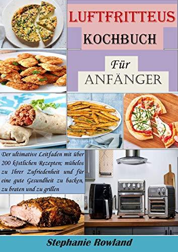 Luftfritteuse Kochbuch für Anfänger: Der ultimative Leitfaden mit über 200 köstlichen Rezepten; mühelos zu Ihrer Zufriedenheit und für eine gute Gesundheit zu backen, zu braten und zu grillen