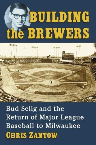 Building the Brewers: Bud Selig and the Return of Major League Baseball to Milwaukee