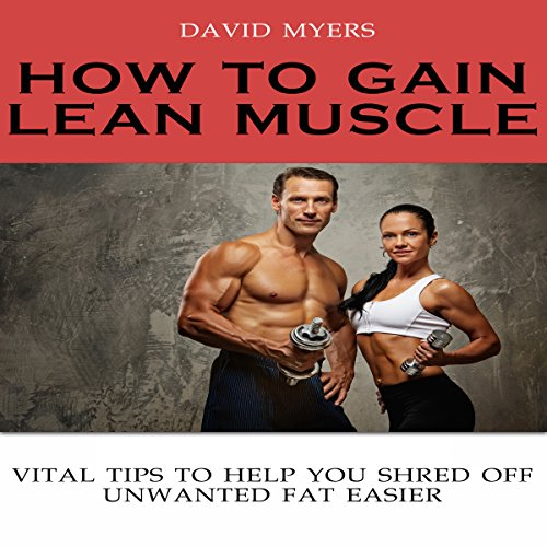 How to Gain Lean Muscle: Vital Tips to Help You Shred Off Unwanted Fat Easier audiobook cover art