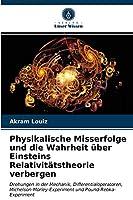 Physikalische Misserfolge und die Wahrheit ueber Einsteins Relativitaetstheorie verbergen