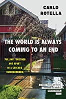 The World Is Always Coming to an End: Pulling Together and Apart in a Chicago Neighborhood (Chicago Visions and Revisions)