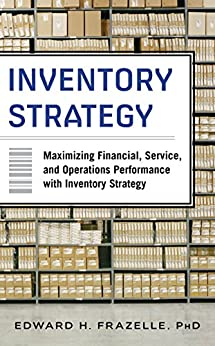 Inventory Strategy: Maximizing Financial, Service and Operations Performance with Inventory Strategy by [Edward H. Frazelle]